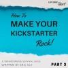 How to Make Your Kickstarter Rock Part 3